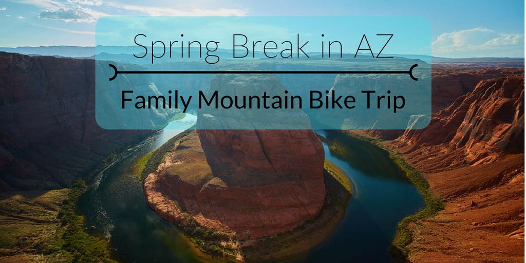 Spring Break in AZ: Family Mountain Bike Trip